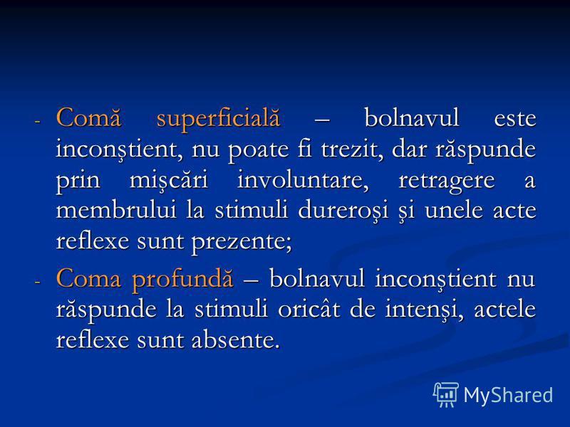 - Comă superficială – bolnavul este inconştient, nu poate fi trezit, dar răspunde prin mişcări involuntare, retragere a membrului la stimuli dureroşi şi unele acte reflexe sunt prezente; - Coma profundă – bolnavul inconştient nu răspunde la stimuli o