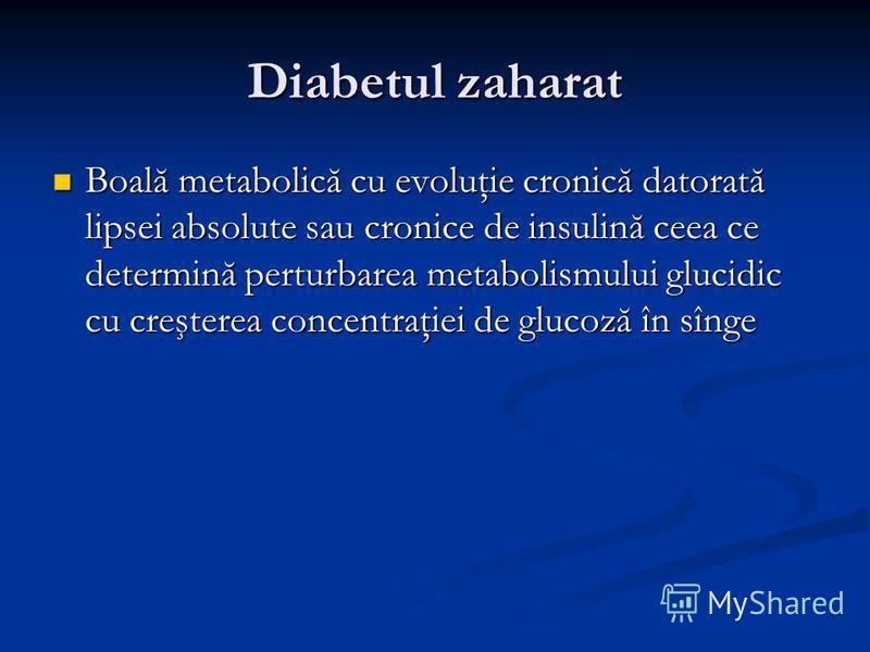 Diabetul zaharat Boală metabolică cu evoluţie cronică datorată lipsei absolute sau cronice de insulină ceea ce determină perturbarea metabolismului glucidic cu creşterea concentraţiei de glucoză în sînge Boală metabolică cu evoluţie cronică datorată