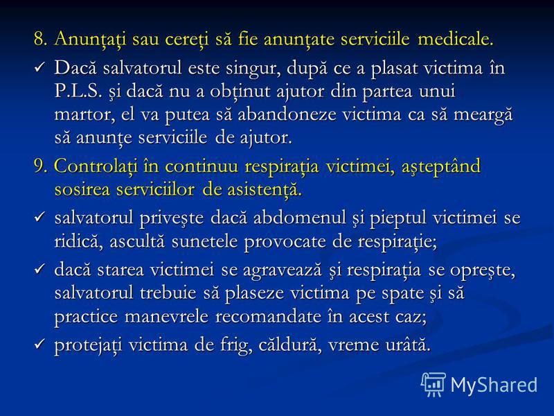 8. Anunţaţi sau cereţi să fie anunţate serviciile medicale. Dacă salvatorul este singur, după ce a plasat victima în P.L.S. şi dacă nu a obţinut ajutor din partea unui martor, el va putea să abandoneze victima ca să meargă să anunţe serviciile de aju