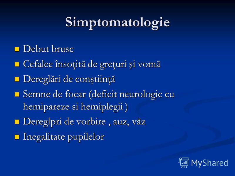 Simptomatologie Debut brusc Debut brusc Cefalee însoţită de greţuri şi vomă Cefalee însoţită de greţuri şi vomă Dereglări de conştiinţă Dereglări de conştiinţă Semne de focar (deficit neurologic cu hemipareze si hemiplegii ) Semne de focar (deficit n