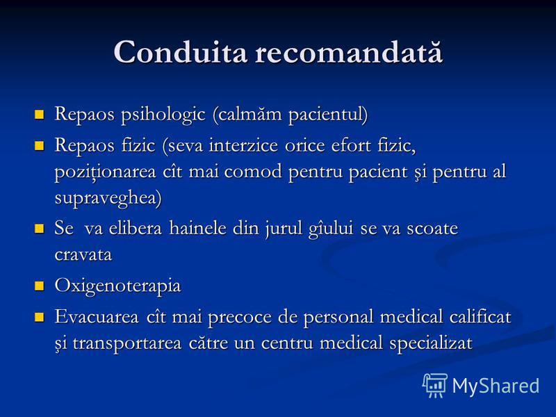 Conduita recomandată Repaos psihologic (calmăm pacientul) Repaos psihologic (calmăm pacientul) Repaos fizic (seva interzice orice efort fizic, poziţionarea cît mai comod pentru pacient şi pentru al supraveghea) Repaos fizic (seva interzice orice efor