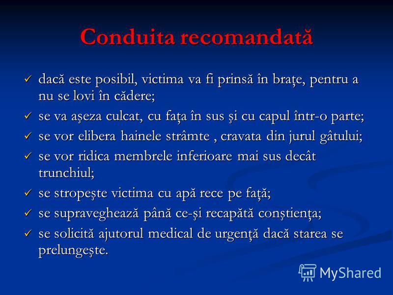 Conduita recomandată dacă este posibil, victima va fi prinsă în braţe, pentru a nu se lovi în cădere; dacă este posibil, victima va fi prinsă în braţe, pentru a nu se lovi în cădere; se va aşeza culcat, cu faţa în sus şi cu capul într-o parte; se va