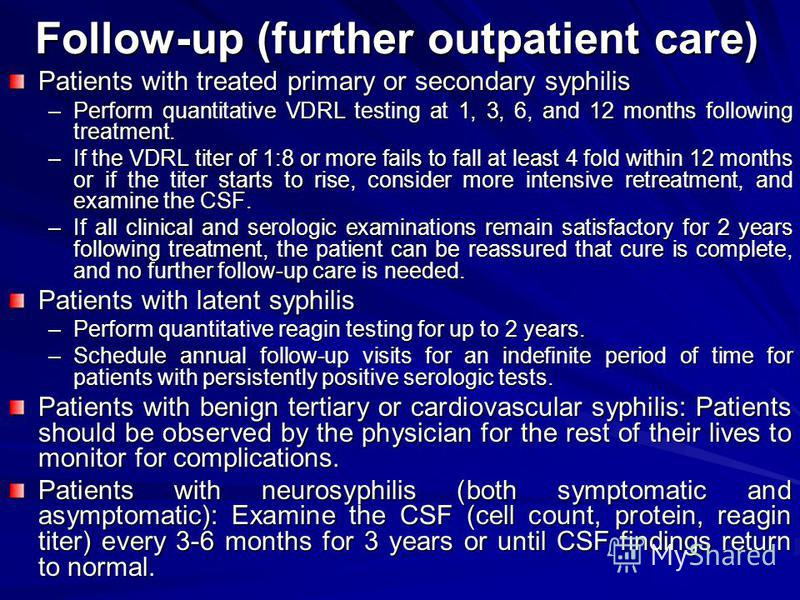 Follow-up (further outpatient care) Patients with treated primary or secondary syphilis –Perform quantitative VDRL testing at 1, 3, 6, and 12 months following treatment. –If the VDRL titer of 1:8 or more fails to fall at least 4 fold within 12 months