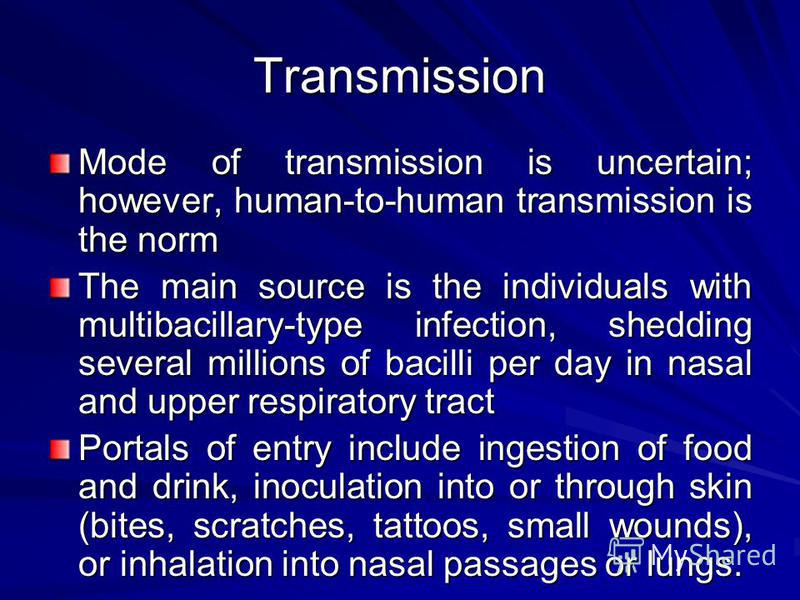 Transmission Mode of transmission is uncertain; however, human-to-human transmission is the norm The main source is the individuals with multibacillary-type infection, shedding several millions of bacilli per day in nasal and upper respiratory tract