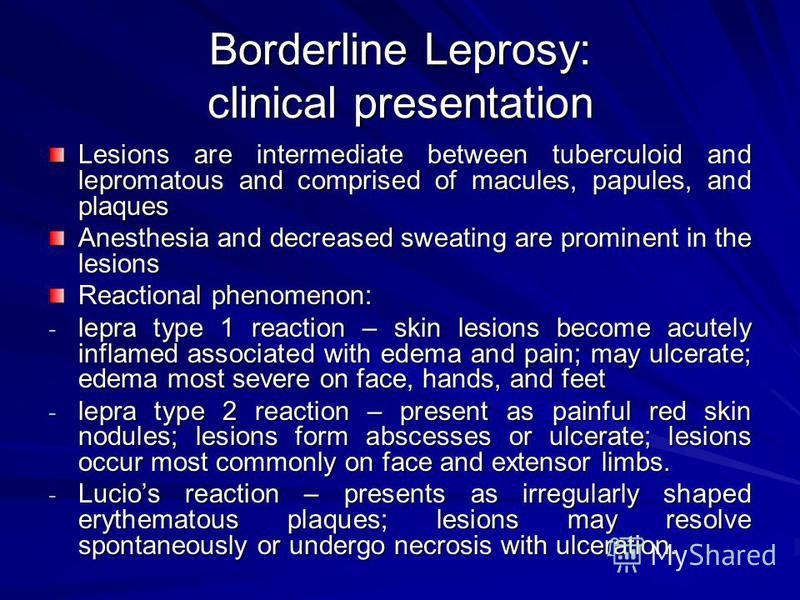 Borderline Leprosy: clinical presentation Lesions are intermediate between tuberculoid and lepromatous and comprised of macules, papules, and plaques Anesthesia and decreased sweating are prominent in the lesions Reactional phenomenon: - lepra type 1