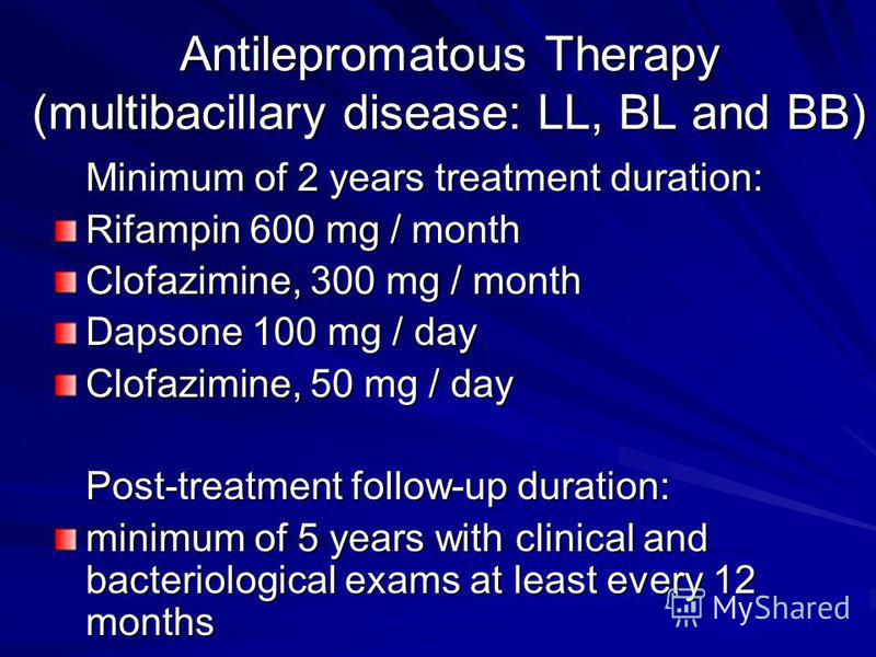 Antilepromatous Therapy (multibacillary disease: LL, BL and BB) Minimum of 2 years treatment duration: Rifampin 600 mg / month Clofazimine, 300 mg / month Dapsone 100 mg / day Clofazimine, 50 mg / day Post-treatment follow-up duration: minimum of 5 y