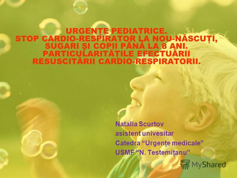 URGENŢE PEDIATRICE. STOP CARDIO-RESPIRATOR LA NOU-NĂSCUŢI, SUGARI ŞI COPII PÂNĂ LA 8 ANI. PARTICULARITĂŢILE EFECTUĂRII RESUSCITĂRII CARDIO-RESPIRATORII. Natalia Scurtov asistent univesitar Catedra Urgenţe medicale USMF N. Testemiţanu