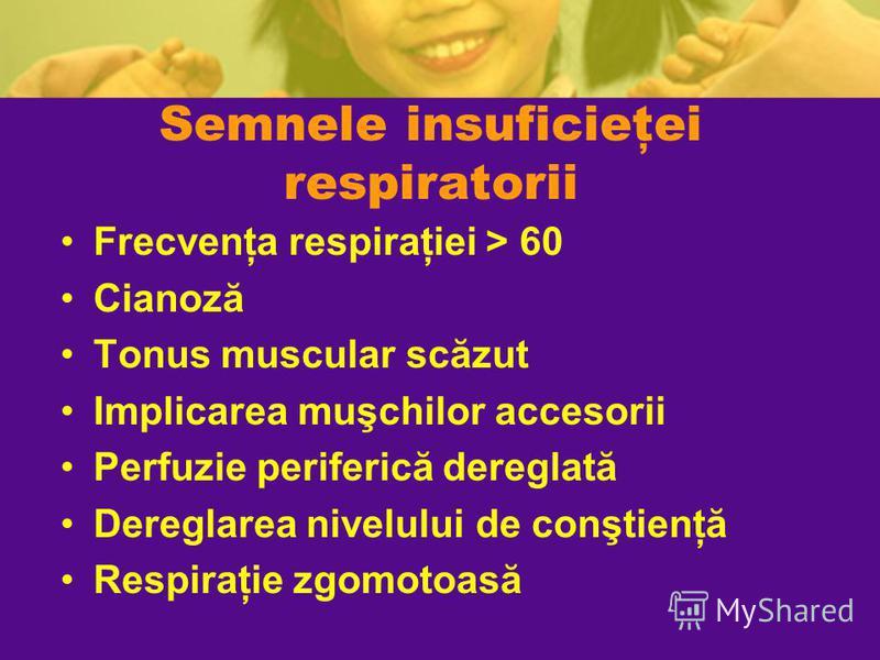 Semnele insuficieţei respiratorii Frecvenţa respiraţiei > 60 Cianoză Tonus muscular scăzut Implicarea muşchilor accesorii Perfuzie periferică dereglată Dereglarea nivelului de conştienţă Respiraţie zgomotoasă