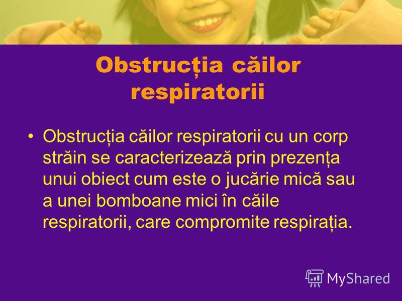 Obstrucţia căilor respiratorii Obstrucţia căilor respiratorii cu un corp străin se caracterizează prin prezenţa unui obiect cum este o jucărie mică sau a unei bomboane mici în căile respiratorii, care compromite respiraţia.