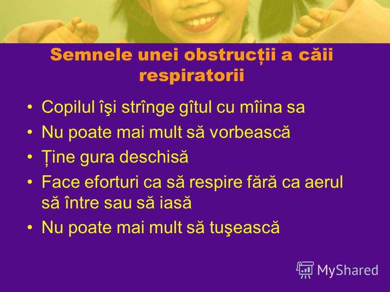 Semnele unei obstrucţii a căii respiratorii Copilul îşi strînge gîtul cu mîina sa Nu poate mai mult să vorbească Ţine gura deschisă Face eforturi ca să respire fără ca aerul să între sau să iasă Nu poate mai mult să tuşească