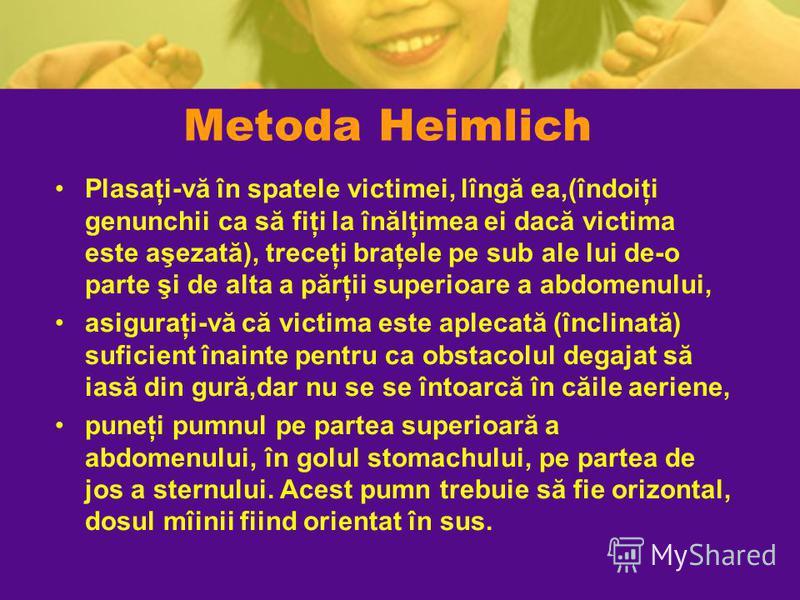 Metoda Heimlich Plasaţi-vă în spatele victimei, lîngă ea,(îndoiţi genunchii ca să fiţi la înălţimea ei dacă victima este aşezată), treceţi braţele pe sub ale lui de-o parte şi de alta a părţii superioare a abdomenului, asiguraţi-vă că victima este ap
