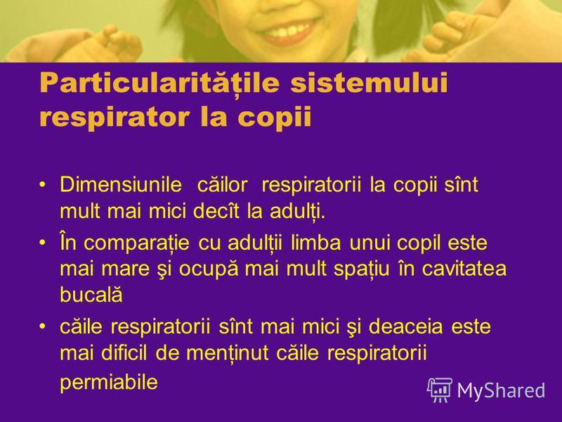 Particularităţile sistemului respirator la copii Dimensiunile căilor respiratorii la copii sînt mult mai mici decît la adulţi. În comparaţie cu adulţii limba unui copil este mai mare şi ocupă mai mult spaţiu în cavitatea bucală căile respiratorii sîn