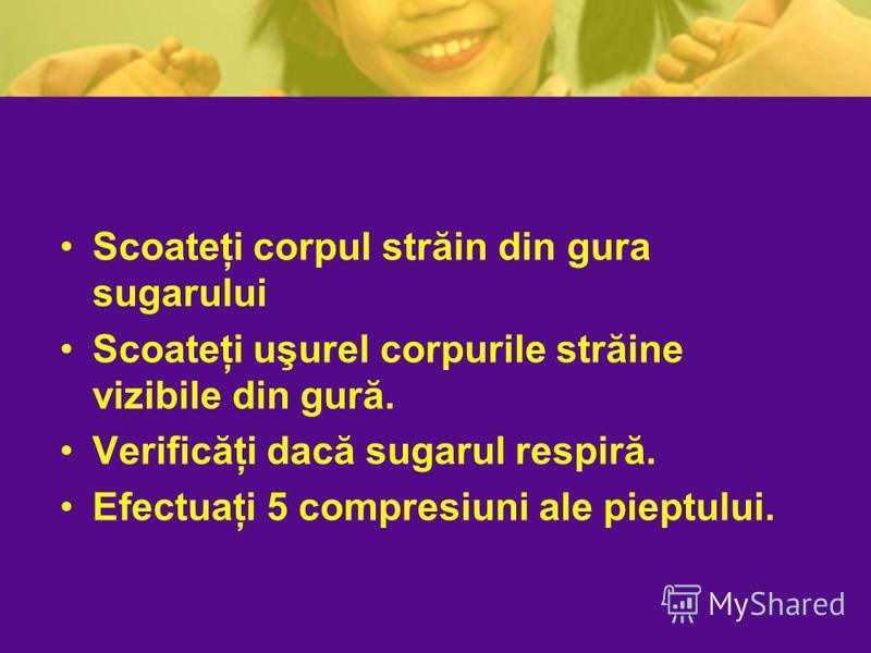 Scoateţi corpul străin din gura sugarului Scoateţi uşurel corpurile străine vizibile din gură. Verificăţi dacă sugarul respiră. Efectuaţi 5 compresiuni ale pieptului.