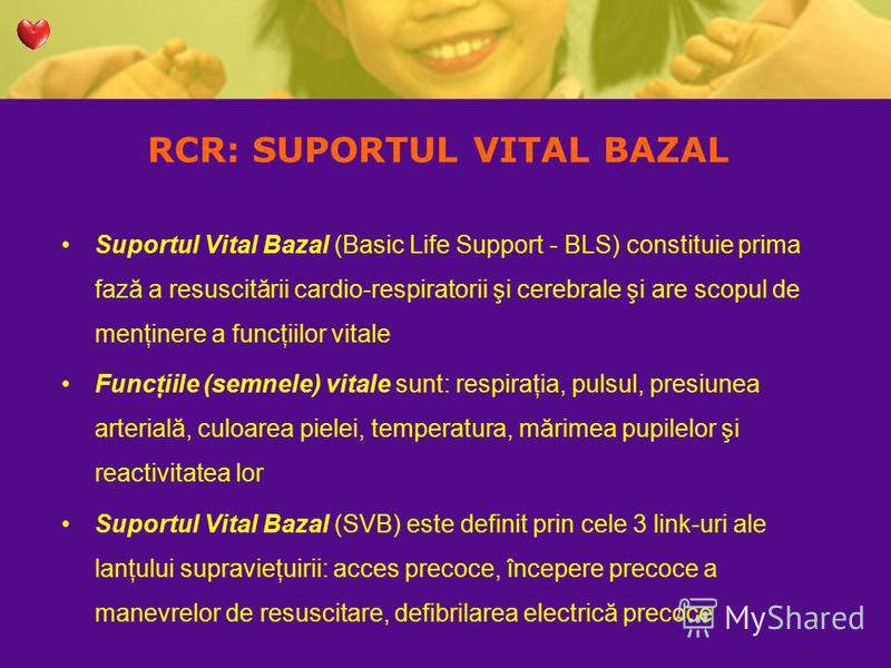 RCR: SUPORTUL VITAL BAZAL Suportul Vital Bazal (Basic Life Support - BLS) constituie prima fază a resuscitării cardio-respiratorii şi cerebrale şi are scopul de menţinere a funcţiilor vitale Funcţiile (semnele) vitale sunt: respiraţia, pulsul, presiu