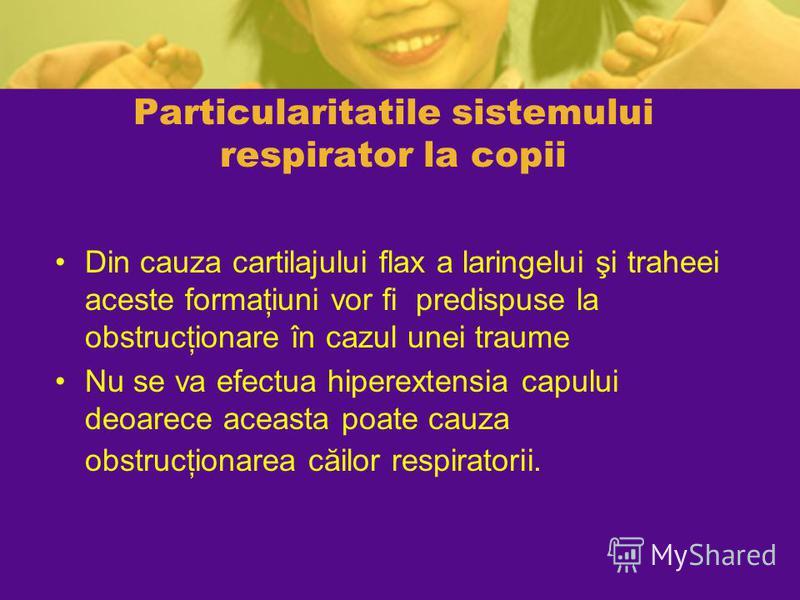 Particularitatile sistemului respirator la copii Din cauza cartilajului flax a laringelui şi traheei aceste formaţiuni vor fi predispuse la obstrucţionare în cazul unei traume Nu se va efectua hiperextensia capului deoarece aceasta poate cauza obstru