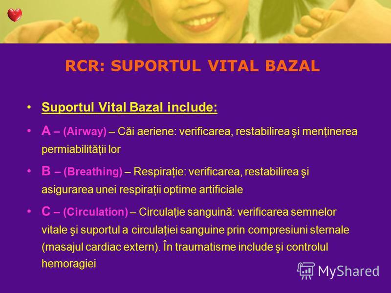 RCR: SUPORTUL VITAL BAZAL Suportul Vital Bazal include: A – (Airway) – Căi aeriene: verificarea, restabilirea şi menţinerea permiabilităţii lor B – (Breathing) – Respiraţie: verificarea, restabilirea şi asigurarea unei respiraţii optime artificiale C