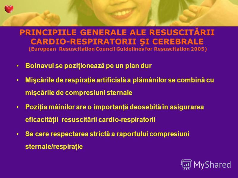 PRINCIPIILE GENERALE ALE RESUSCITĂRII CARDIO-RESPIRATORII ŞI CEREBRALE (European Resuscitation Council Guidelines for Resuscitation 2005) Bolnavul se poziţionează pe un plan dur Mişcările de respiraţie artificială a plămânilor se combină cu mişcările