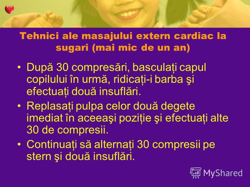 Tehnici ale masajului extern cardiac la sugari (mai mic de un an) După 30 compresări, basculaţi capul copilului în urmă, ridicaţi-i barba şi efectuaţi două insuflări. Replasaţi pulpa celor două degete imediat în aceeaşi poziţie şi efectuaţi alte 30 d