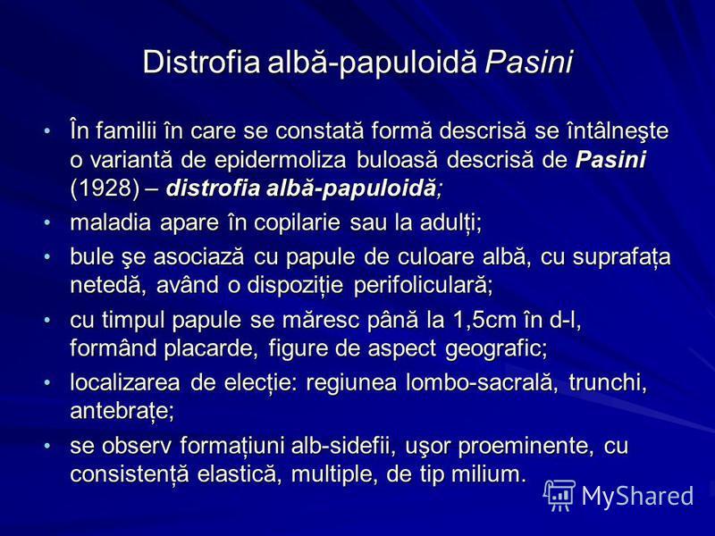 Distrofia albă-papuloidă Pasini În familii în care se constată formă descrisă se întâlneşte o variantă de epidermoliza buloasă descrisă de Pasini (1928) – distrofia albă-papuloidă; În familii în care se constată formă descrisă se întâlneşte o variant