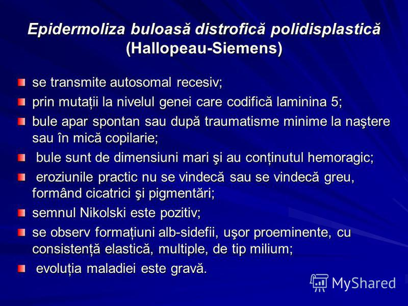 Epidermoliza buloasă distrofică polidisplastică (Hallopeau-Siemens) se transmite autosomal recesiv; prin mutaţii la nivelul genei care codifică laminina 5; bule apar spontan sau după traumatisme minime la naştere sau în mică copilarie; bule sunt de d