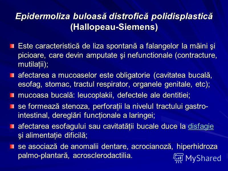 Epidermoliza buloasă distrofică polidisplastică (Hallopeau-Siemens) Este caracteristică de liza spontană a falangelor la măini şi picioare, care devin amputate şi nefunctionale (contracture, mutilaţii); afectarea a mucoaselor este obligatorie (cavita