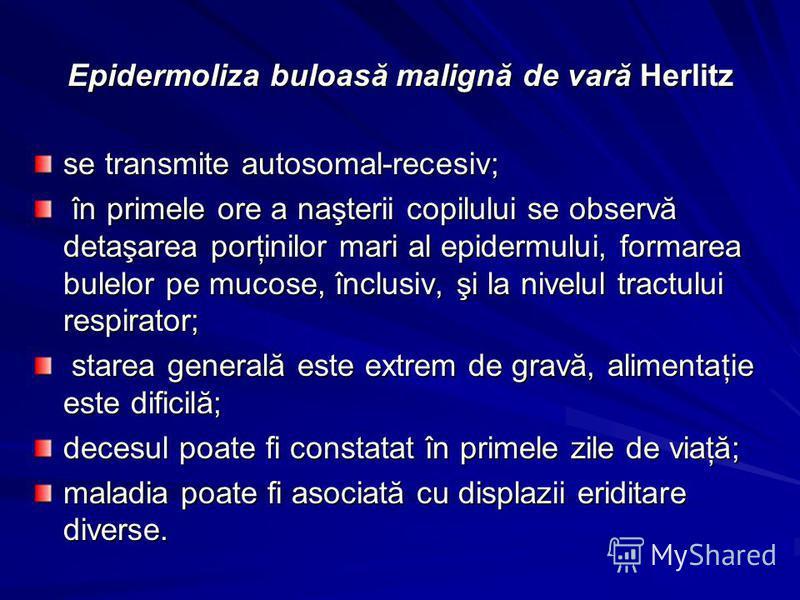 Epidermoliza buloasă malignă de vară Herlitz se transmite autosomal-recesiv; în primele ore a naşterii copilului se observă detaşarea porţinilor mari al epidermului, formarea bulelor pe mucose, înclusiv, şi la nivelul tractului respirator; în primele