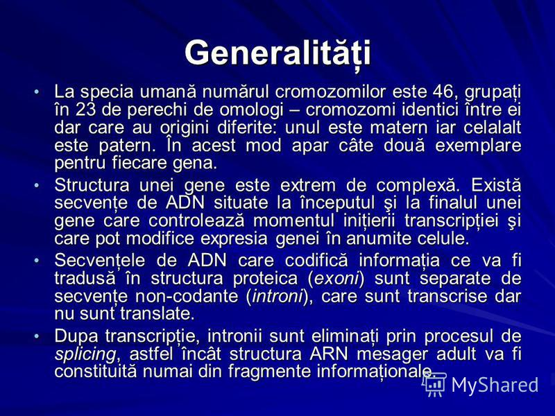 Generalităţi La specia umană numărul cromozomilor este 46, grupaţi în 23 de perechi de omologi – cromozomi identici între ei dar care au origini diferite: unul este matern iar celalalt este patern. În acest mod apar câte două exemplare pentru fiecare
