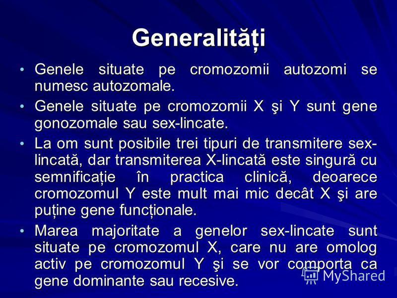 Generalităţi Genele situate pe cromozomii autozomi se numesc autozomale. Genele situate pe cromozomii autozomi se numesc autozomale. Genele situate pe cromozomii X şi Y sunt gene gonozomale sau sex-lincate. Genele situate pe cromozomii X şi Y sunt ge