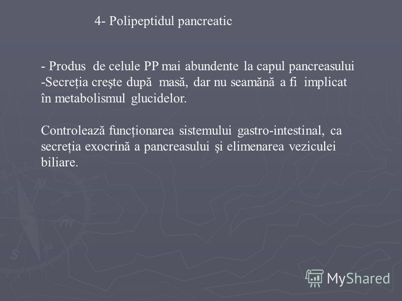 4- Polipeptidul pancreatic - Produs de celule PP mai abundente la capul pancreasului -Secreţia creşte după masă, dar nu seamănă a fi implicat în metabolismul glucidelor. Controlează funcţionarea sistemului gastro-intestinal, ca secreţia exocrină a pa