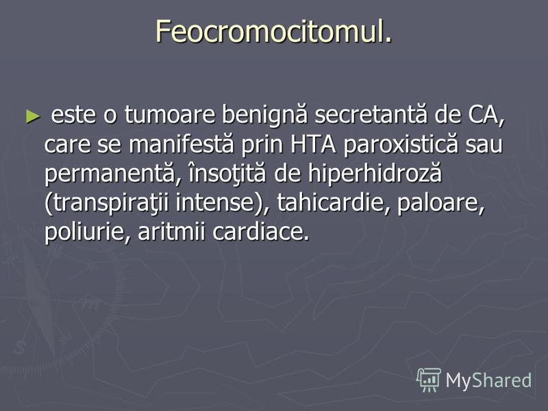 Feocromocitomul. este o tumoare benignă secretantă de CA, care se manifestă prin HTA paroxistică sau permanentă, însoţită de hiperhidroză (transpiraţii intense), tahicardie, paloare, poliurie, aritmii cardiace. este o tumoare benignă secretantă de CA