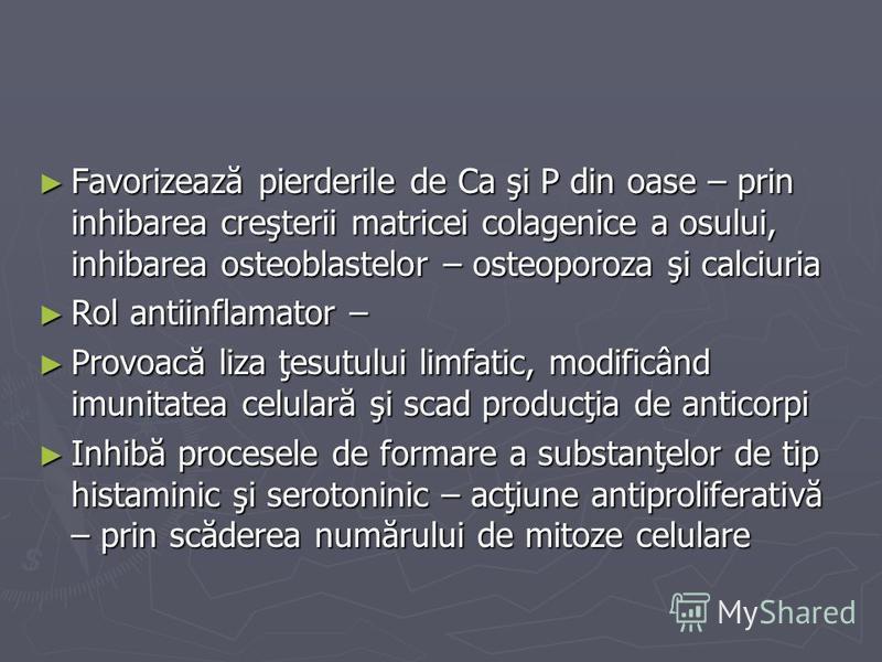 Favorizează pierderile de Ca şi P din oase – prin inhibarea creşterii matricei colagenice a osului, inhibarea osteoblastelor – osteoporoza şi calciuria Favorizează pierderile de Ca şi P din oase – prin inhibarea creşterii matricei colagenice a osului