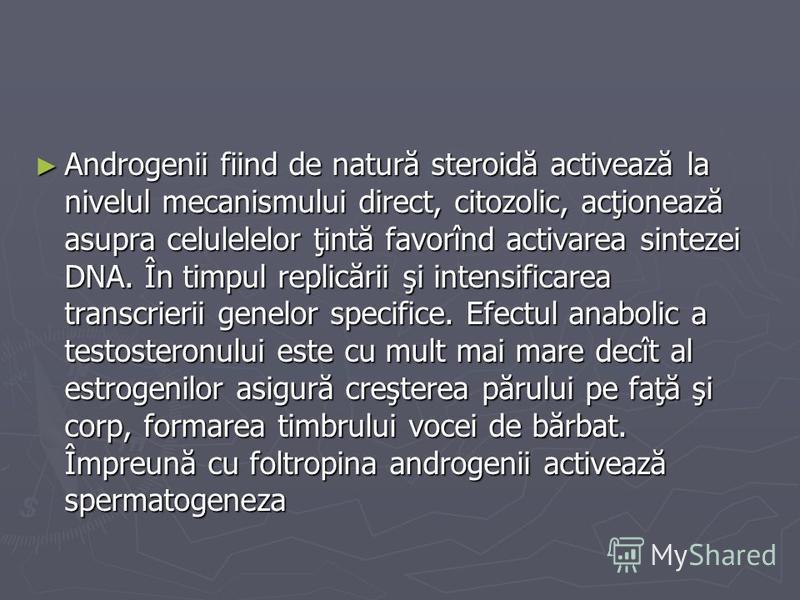 Androgenii fiind de natură steroidă activează la nivelul mecanismului direct, citozolic, acţionează asupra celulelelor ţintă favorînd activarea sintezei DNA. În timpul replicării şi intensificarea transcrierii genelor specifice. Efectul anabolic a te