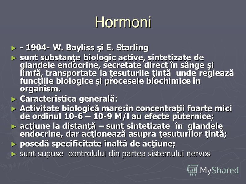 Hormoni - 1904- W. Bayliss şi E. Starling - 1904- W. Bayliss şi E. Starling sunt substanţe biologic active, sintetizate de glandele endocrine, secretate direct în sânge şi limfă, transportate la ţesuturile ţintă unde reglează funcţiile biologice şi p