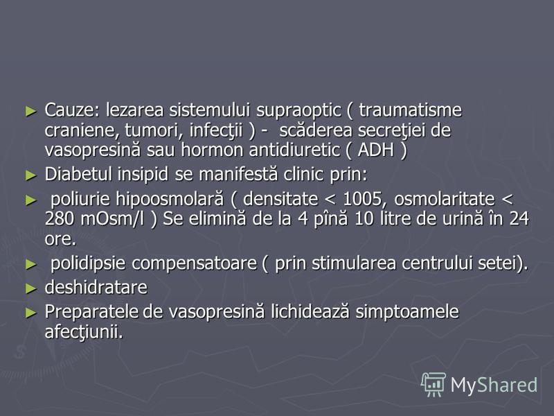Cauze: lezarea sistemului supraoptic ( traumatisme craniene, tumori, infecţii ) - scăderea secreţiei de vasopresină sau hormon antidiuretic ( ADH ) Cauze: lezarea sistemului supraoptic ( traumatisme craniene, tumori, infecţii ) - scăderea secreţiei d