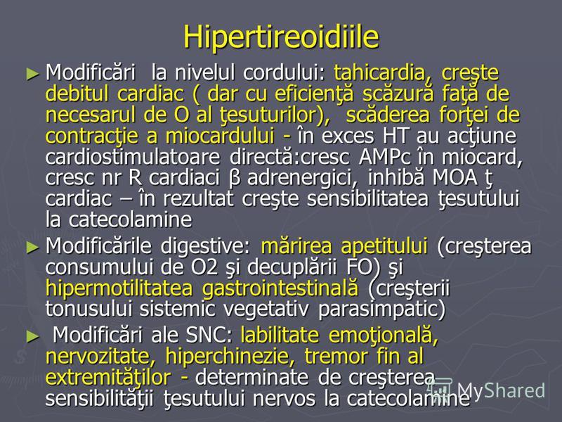 Hipertireoidiile Modificări la nivelul cordului: tahicardia, creşte debitul cardiac ( dar cu eficienţă scăzură faţă de necesarul de O al ţesuturilor), scăderea forţei de contracţie a miocardului - în exces HT au acţiune cardiostimulatoare directă:cre
