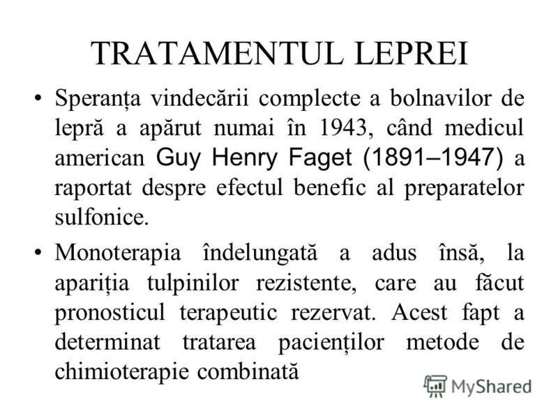 TRATAMENTUL LEPREI Speranţa vindecării complecte a bolnavilor de lepră a apărut numai în 1943, când medicul american Guy Henry Faget (1891–1947) a raportat despre efectul benefic al preparatelor sulfonice. Monoterapia îndelungată a adus însă, la apar
