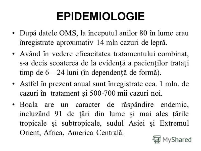 EPIDEMIOLOGIE După datele OMS, la începutul anilor 80 în lume erau înregistrate aproximativ 14 mln cazuri de lepră. Având în vedere eficacitatea tratamentului combinat, s-a decis scoaterea de la evidenă a pacienilor tratai timp de 6 – 24 luni (în dep