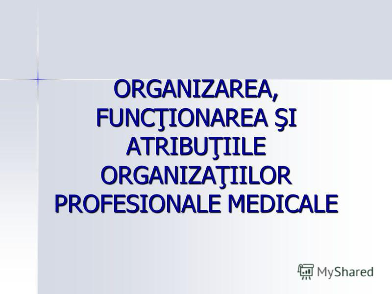 ORGANIZAREA, FUNCŢIONAREA ŞI ATRIBUŢIILE ORGANIZAŢIILOR PROFESIONALE MEDICALE
