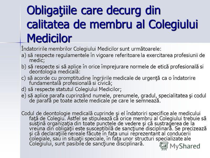 Obligaţiile care decurg din calitatea de membru al Colegiului Medicilor Îndatoririle membrilor Colegiului Medicilor sunt următoarele: a) să respecte regulamentele în vigoare referitoare la exercitarea profesiunii de medic; b) să respecte si să aplice