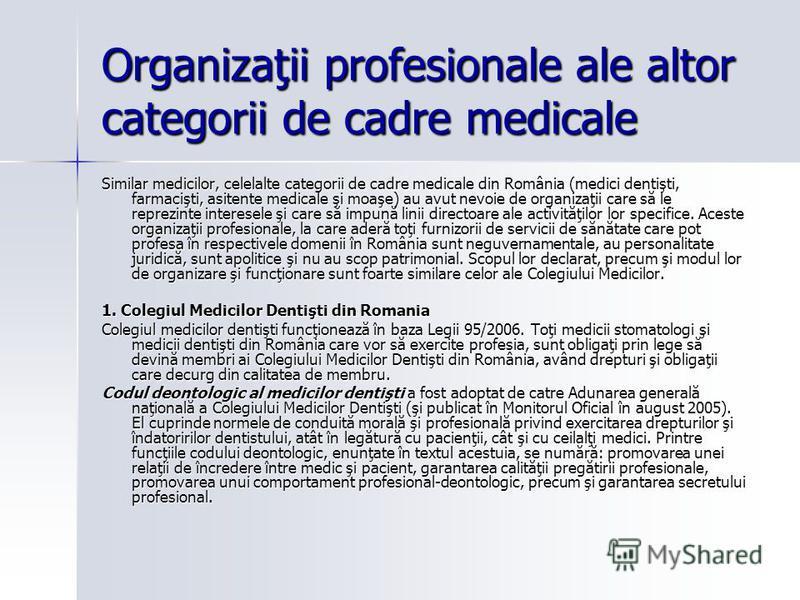 Organizaţii profesionale ale altor categorii de cadre medicale Similar medicilor, celelalte categorii de cadre medicale din România (medici dentişti, farmacişti, asitente medicale şi moaşe) au avut nevoie de organizaţii care să le reprezinte interese