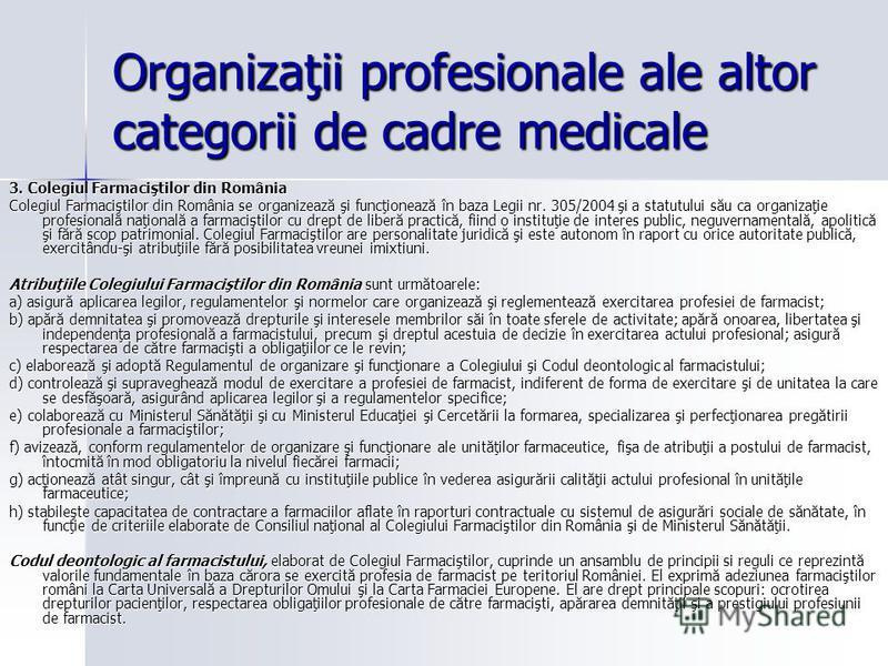 Organizaţii profesionale ale altor categorii de cadre medicale 3. Colegiul Farmaciştilor din România Colegiul Farmaciştilor din România se organizează şi funcţionează în baza Legii nr. 305/2004 şi a statutului său ca organizaţie profesională naţional