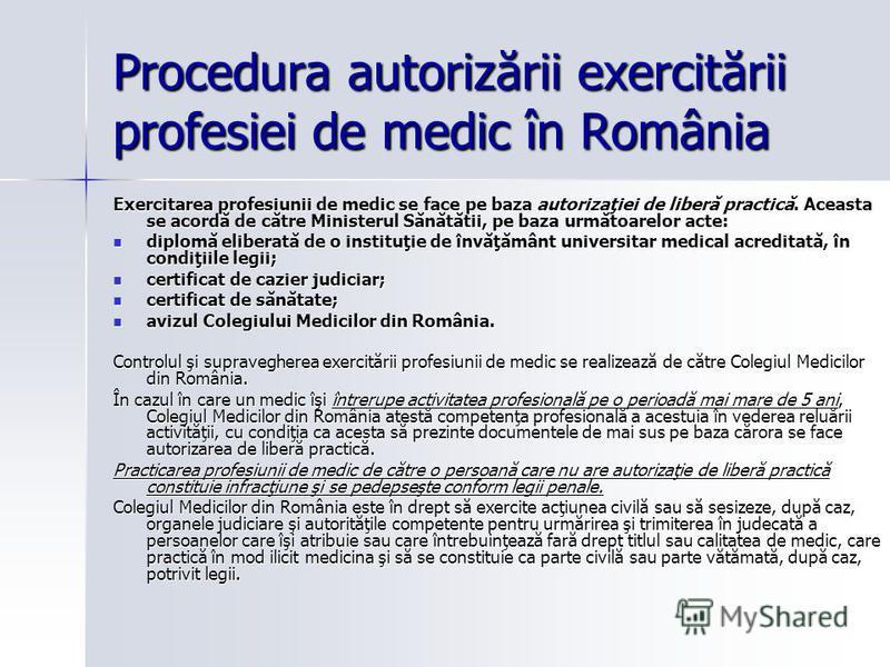 Procedura autorizării exercitării profesiei de medic în România Exercitarea profesiunii de medic se face pe baza autorizaţiei de liberă practică. Aceasta se acordă de către Ministerul Sănătătii, pe baza următoarelor acte: diplomă eliberată de o insti