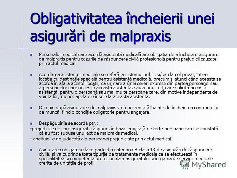 Obligativitatea încheierii unei asigurări de malpraxis Personalul medical care acordă asistenţă medicală are obligaţia de a încheia o asigurare de malpraxis pentru cazurile de răspundere civilă profesională pentru prejudicii cauzate prin actul medica