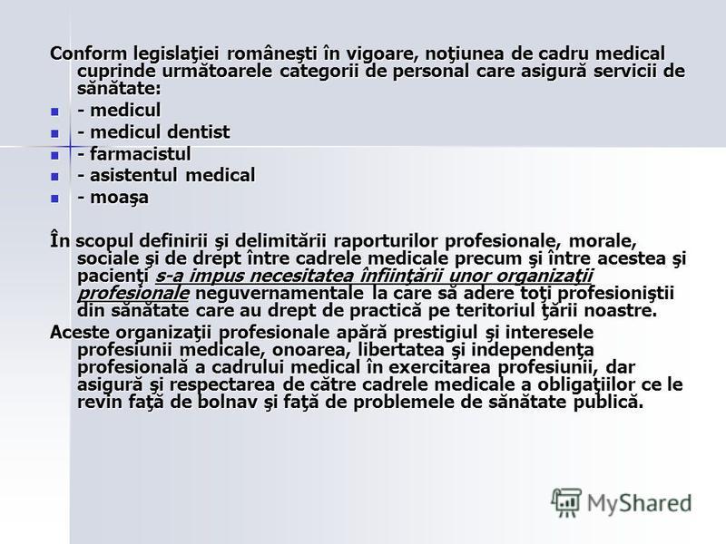 Conform legislaţiei româneşti în vigoare, noţiunea de cadru medical cuprinde următoarele categorii de personal care asigură servicii de sănătate: - medicul - medicul - medicul dentist - medicul dentist - farmacistul - farmacistul - asistentul medical