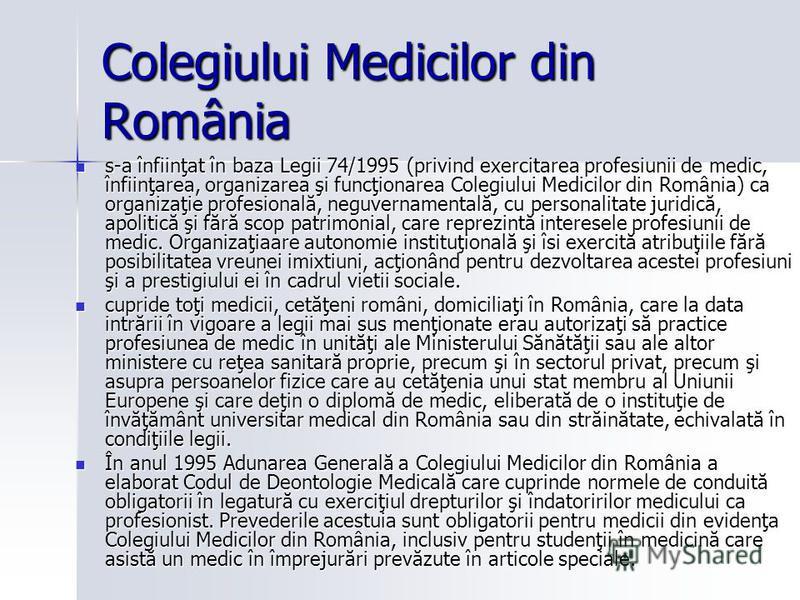 Colegiului Medicilor din România s-a înfiinţat în baza Legii 74/1995 (privind exercitarea profesiunii de medic, înfiinţarea, organizarea şi funcţionarea Colegiului Medicilor din România) ca organizaţie profesională, neguvernamentală, cu personalitate