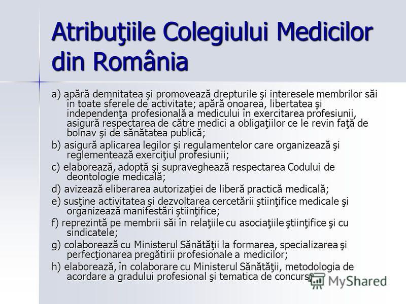 Atribuţiile Colegiului Medicilor din România a) apără demnitatea şi promovează drepturile şi interesele membrilor săi în toate sferele de activitate; apără onoarea, libertatea şi independenţa profesională a medicului în exercitarea profesiunii, asigu