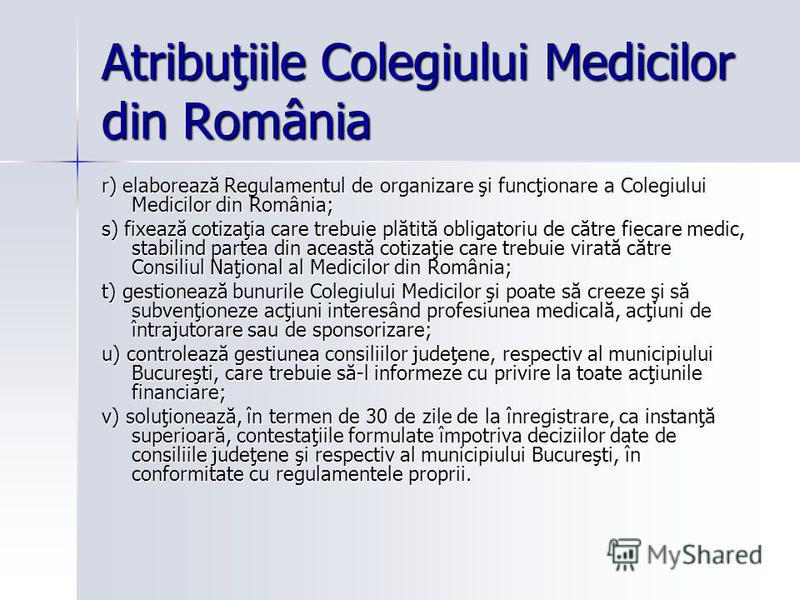 Atribuţiile Colegiului Medicilor din România r) elaborează Regulamentul de organizare şi funcţionare a Colegiului Medicilor din România; s) fixează cotizaţia care trebuie plătită obligatoriu de către fiecare medic, stabilind partea din această cotiza