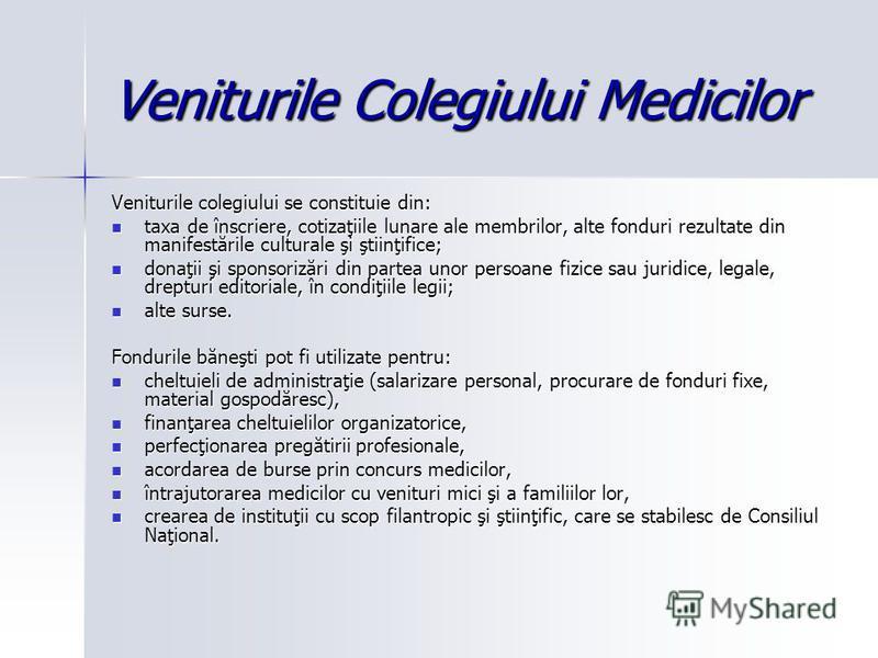Veniturile Colegiului Medicilor Veniturile colegiului se constituie din: taxa de înscriere, cotizaţiile lunare ale membrilor, alte fonduri rezultate din manifestările culturale şi ştiinţifice; taxa de înscriere, cotizaţiile lunare ale membrilor, alte