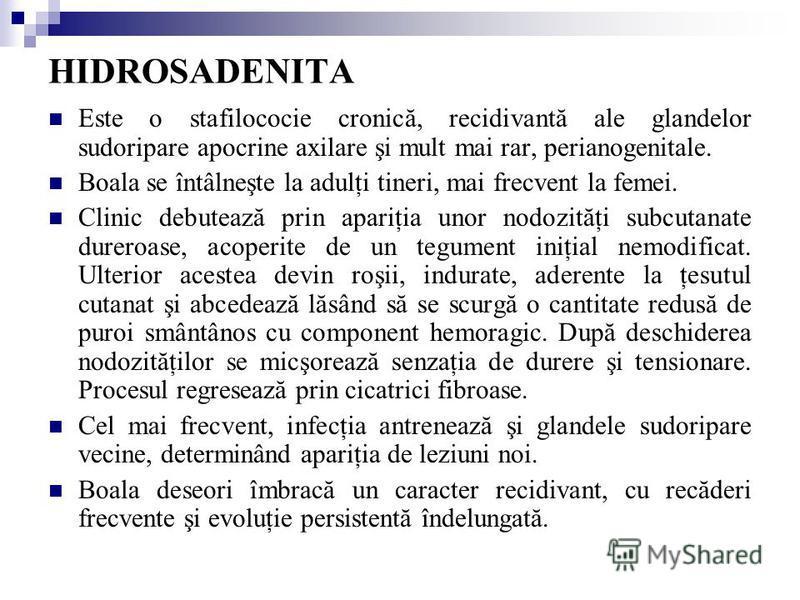 HIDROSADENITA Este o stafilococie cronică, recidivantă ale glandelor sudoripare apocrine axilare şi mult mai rar, perianogenitale. Boala se întâlneşte la adulţi tineri, mai frecvent la femei. Clinic debutează prin apariţia unor nodozităţi subcutanate