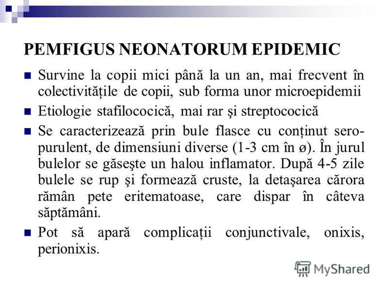 PEMFIGUS NEONATORUM EPIDEMIC Survine la copii mici până la un an, mai frecvent în colectivităţile de copii, sub forma unor microepidemii Etiologie stafilococică, mai rar şi streptococică Se caracterizează prin bule flasce cu conţinut sero- purulent,